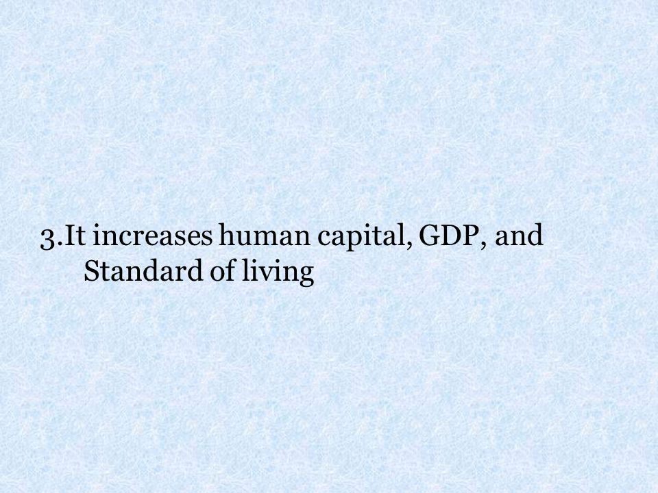 3.It increases human capital, GDP, and Standard of living