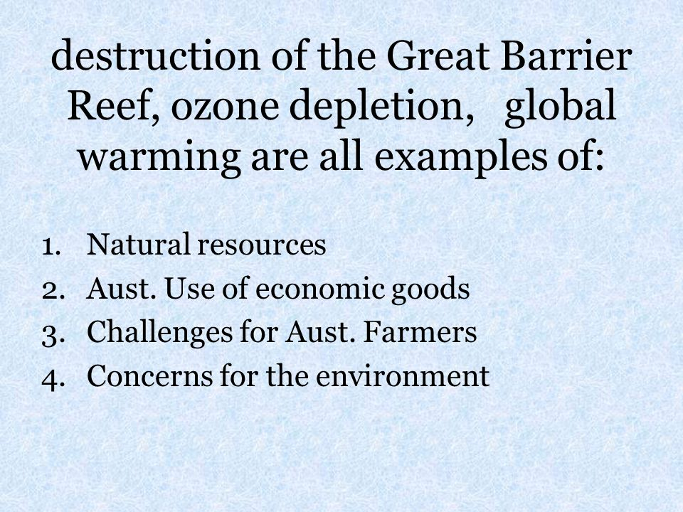 destruction of the Great Barrier Reef, ozone depletion, global warming are all examples of: