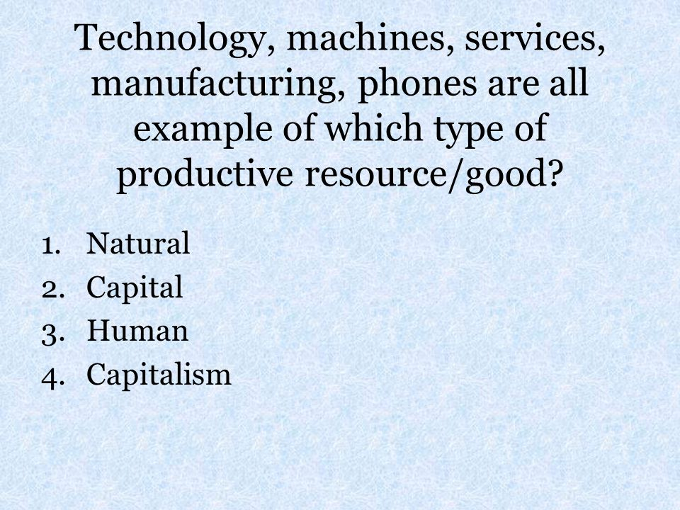 Technology, machines, services, manufacturing, phones are all example of which type of productive resource/good
