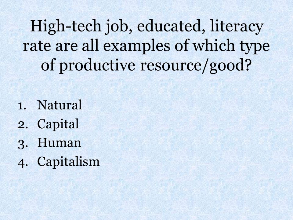 High-tech job, educated, literacy rate are all examples of which type of productive resource/good
