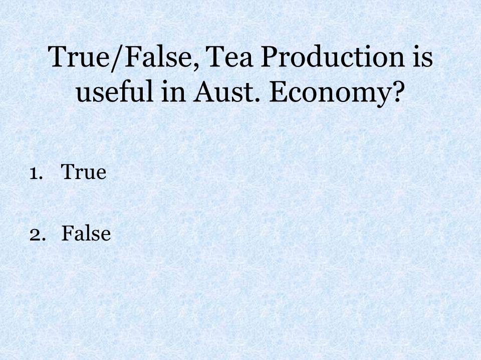 True/False, Tea Production is useful in Aust. Economy