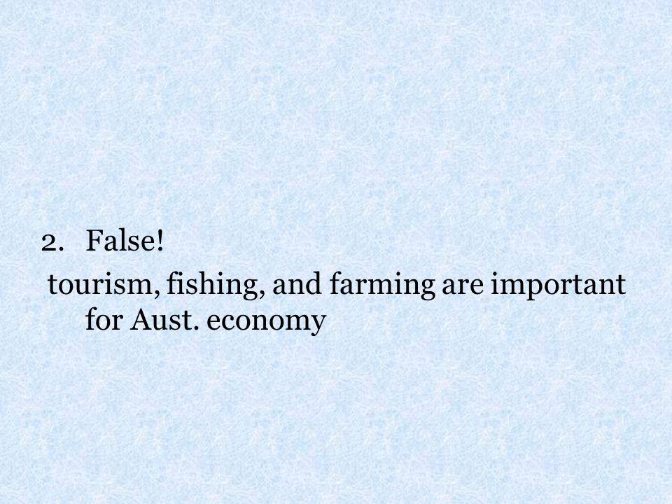 False! tourism, fishing, and farming are important for Aust. economy