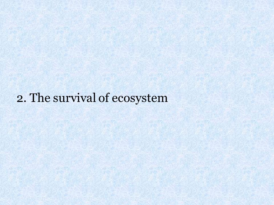 2. The survival of ecosystem