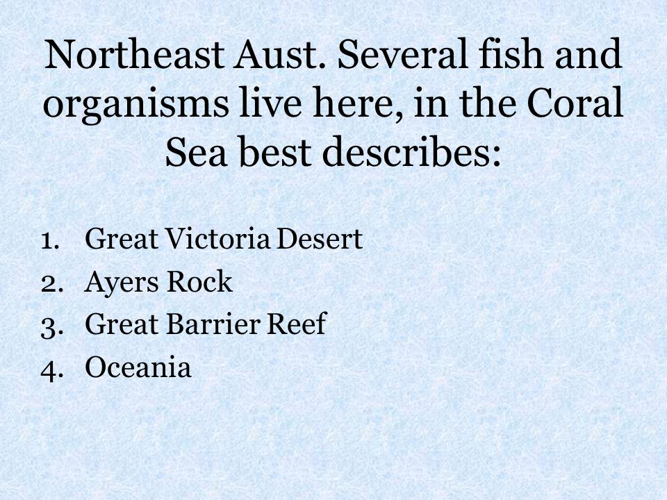 Northeast Aust. Several fish and organisms live here, in the Coral Sea best describes: