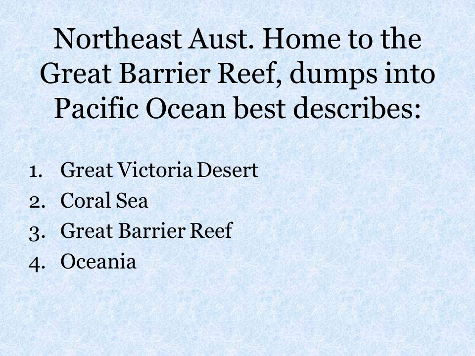 Northeast Aust. Home to the Great Barrier Reef, dumps into Pacific Ocean best describes:
