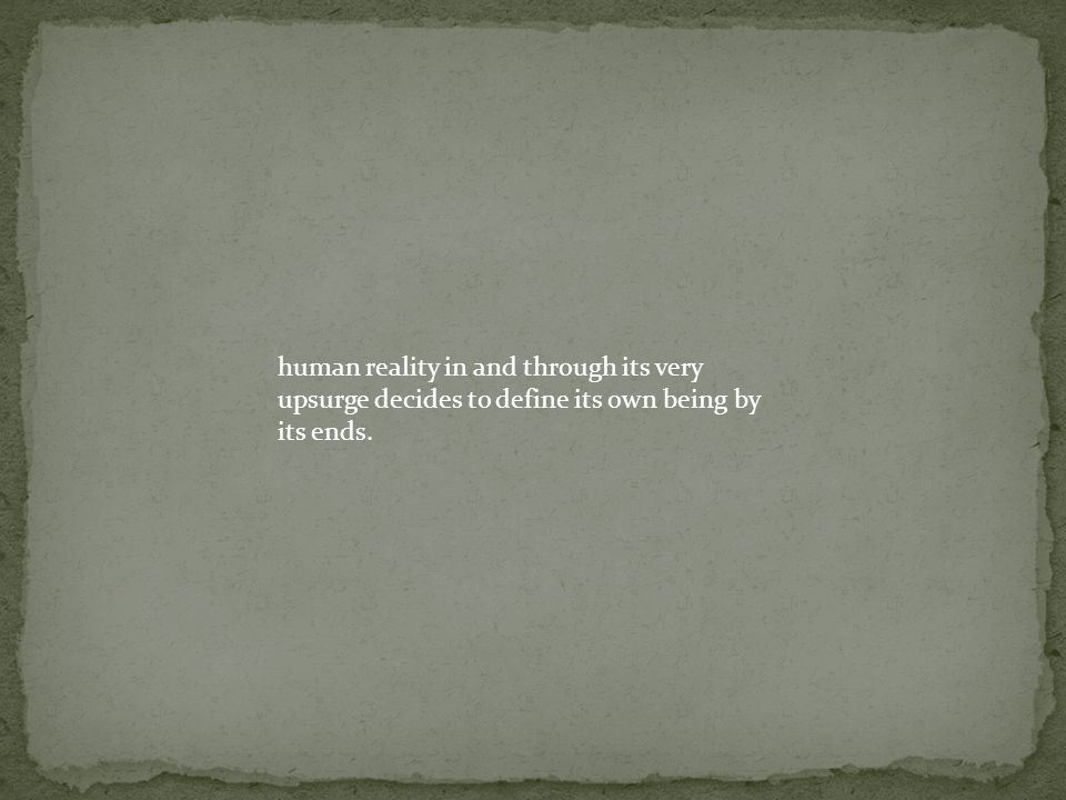 human reality in and through its very upsurge decides to define its own being by its ends.