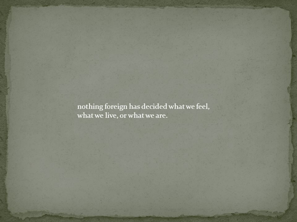 nothing foreign has decided what we feel, what we live, or what we are.