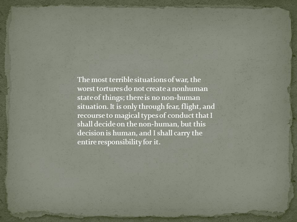 The most terrible situations of war, the worst tortures do not create a nonhuman state of things; there is no non-human situation.