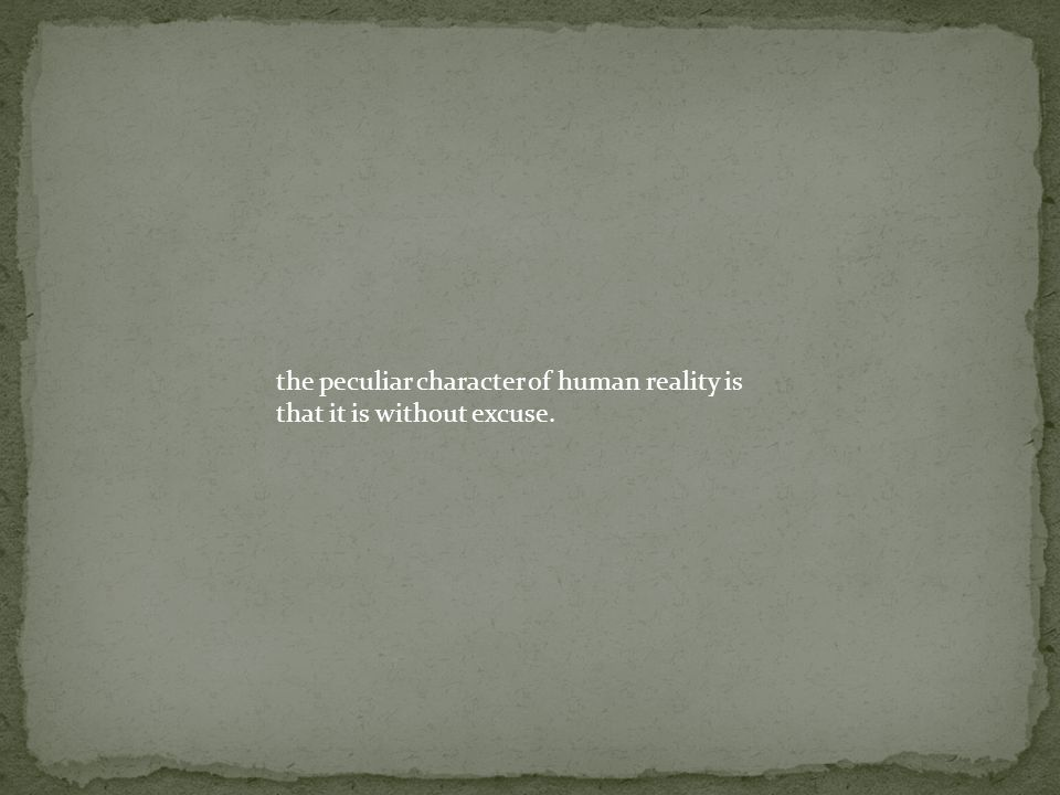 the peculiar character of human reality is that it is without excuse.