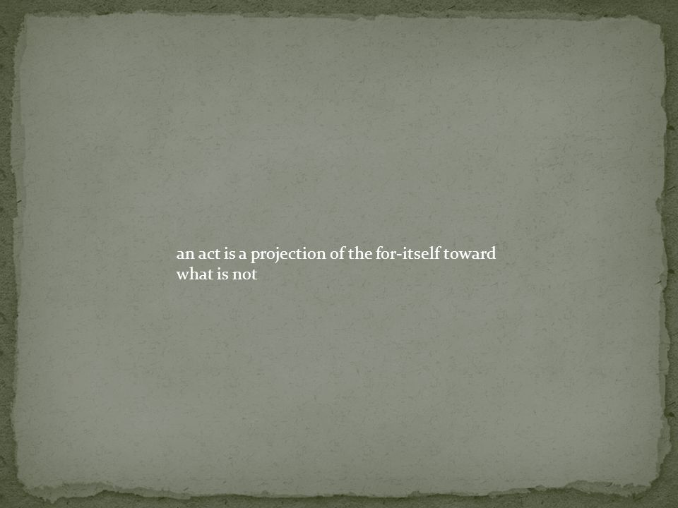 an act is a projection of the for-itself toward what is not