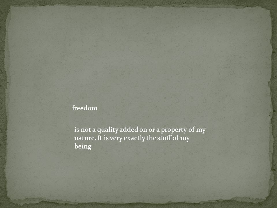 freedom is not a quality added on or a property of my nature.