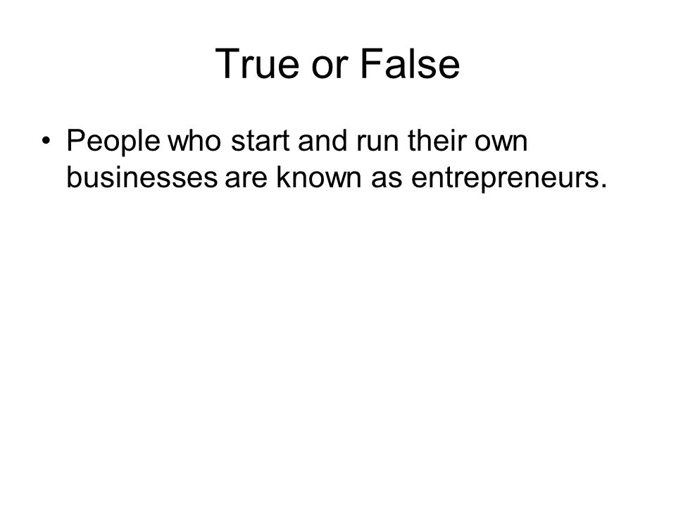 True or False People who start and run their own businesses are known as entrepreneurs.