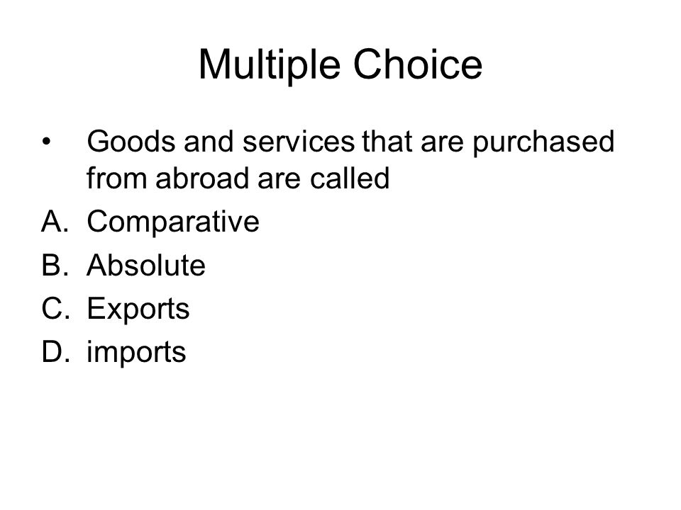 Multiple Choice Goods and services that are purchased from abroad are called. Comparative. Absolute.
