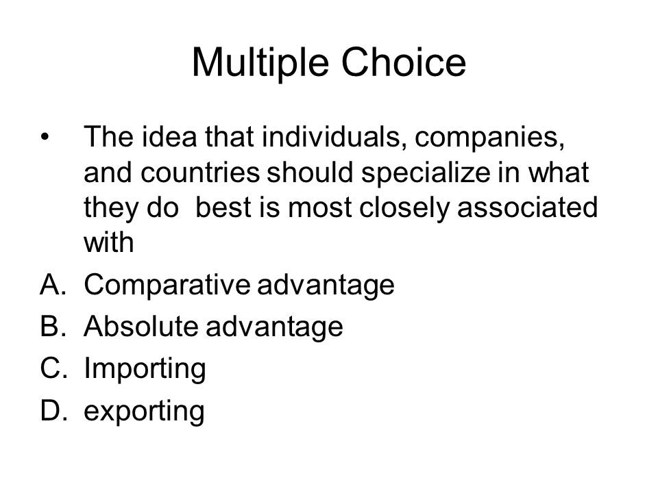 Multiple Choice The idea that individuals, companies, and countries should specialize in what they do best is most closely associated with.