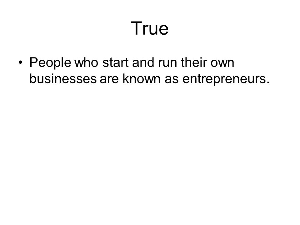 True People who start and run their own businesses are known as entrepreneurs.