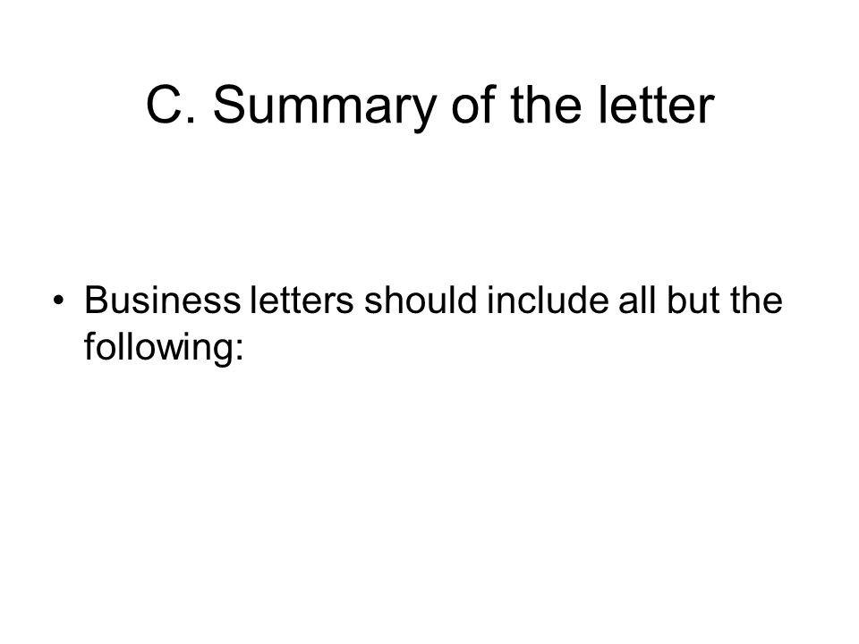 C. Summary of the letter Business letters should include all but the following: