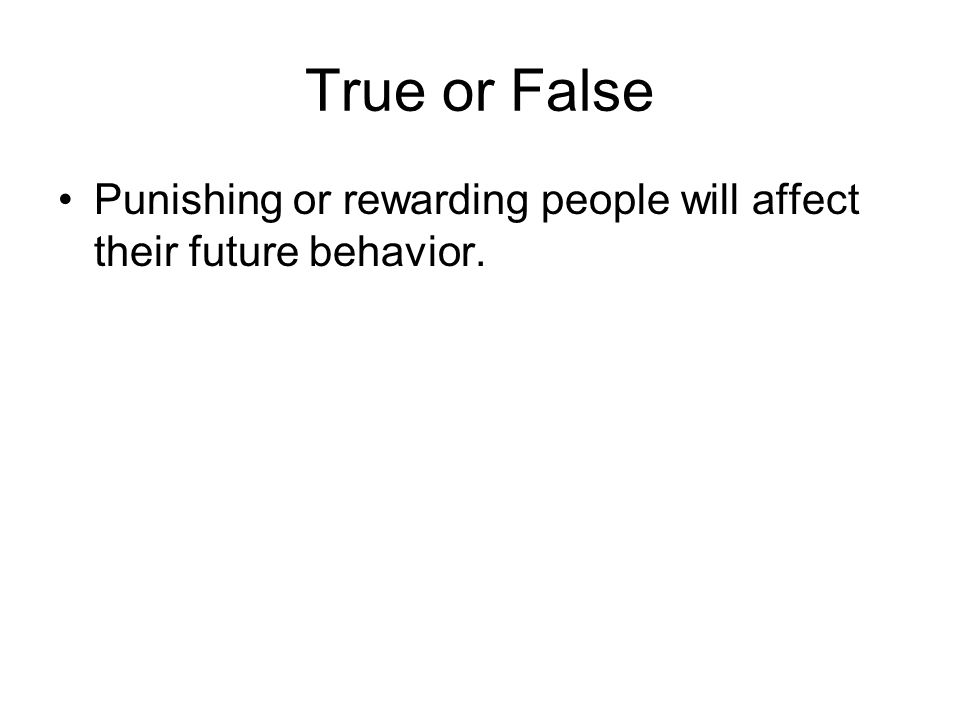 True or False Punishing or rewarding people will affect their future behavior.