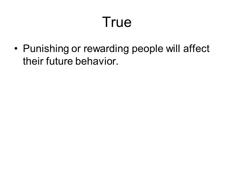 True Punishing or rewarding people will affect their future behavior.