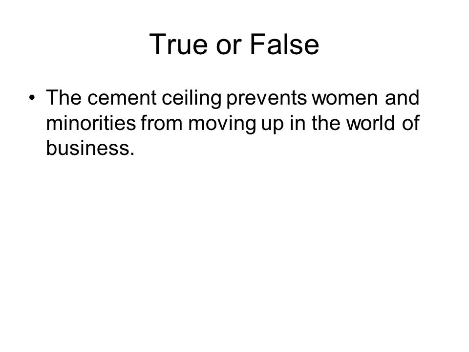 True or False The cement ceiling prevents women and minorities from moving up in the world of business.