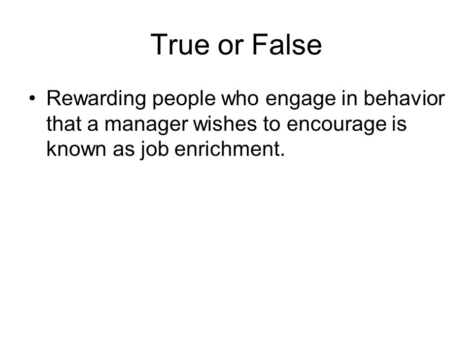 True or False Rewarding people who engage in behavior that a manager wishes to encourage is known as job enrichment.
