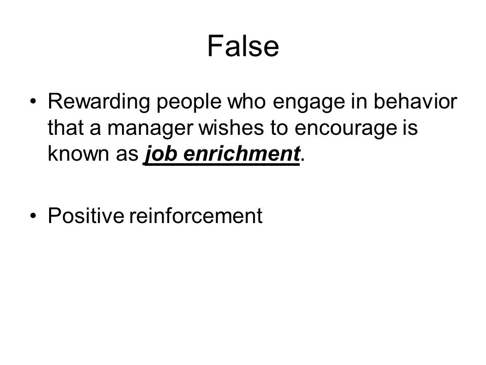 False Rewarding people who engage in behavior that a manager wishes to encourage is known as job enrichment.