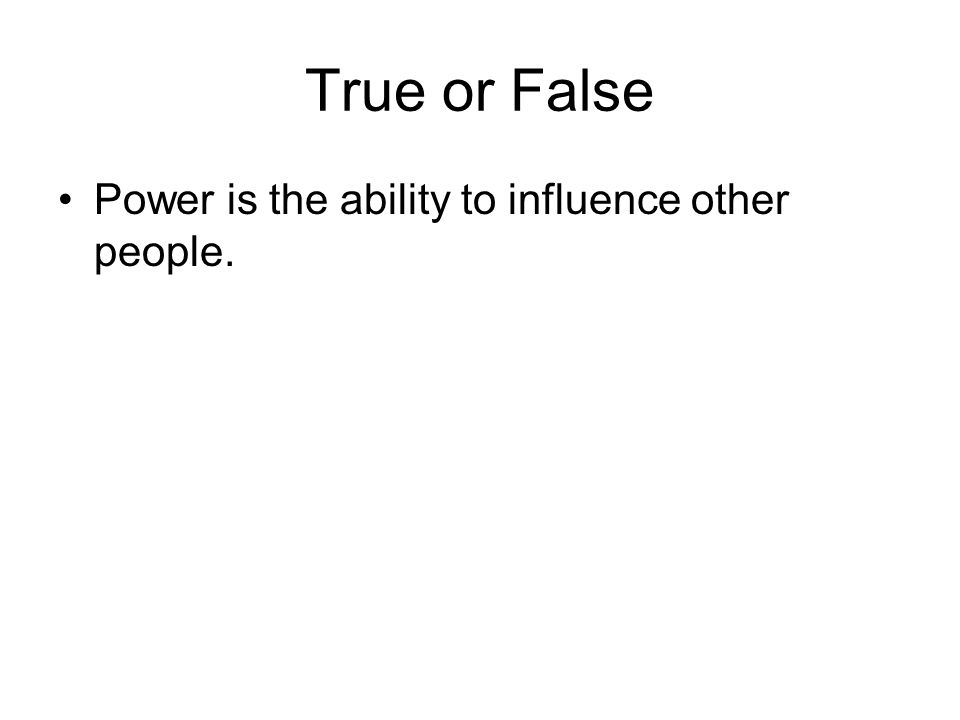 True or False Power is the ability to influence other people.