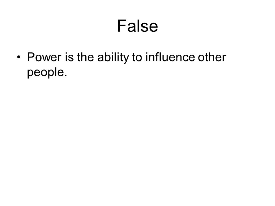 False Power is the ability to influence other people.