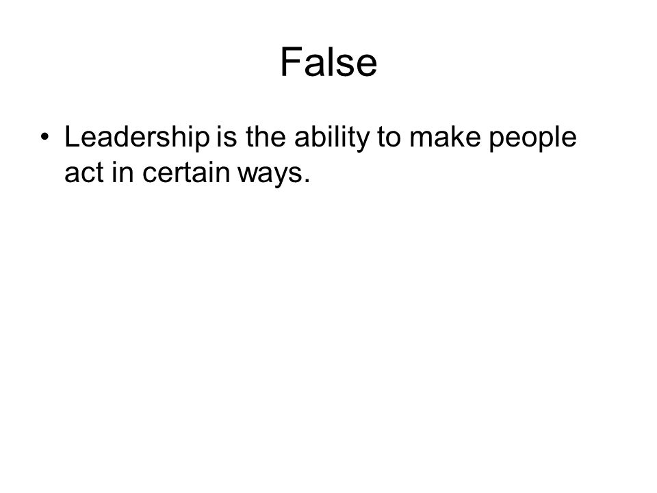 False Leadership is the ability to make people act in certain ways.