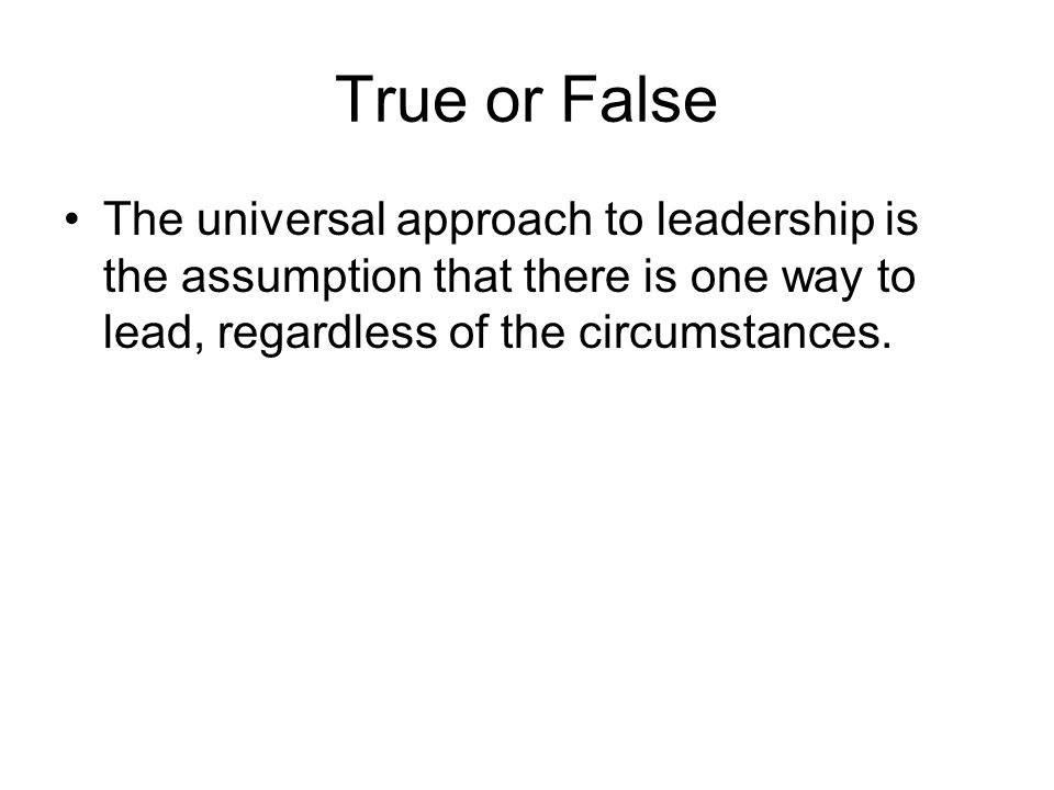 True or False The universal approach to leadership is the assumption that there is one way to lead, regardless of the circumstances.