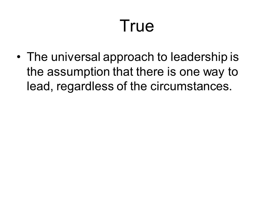 True The universal approach to leadership is the assumption that there is one way to lead, regardless of the circumstances.