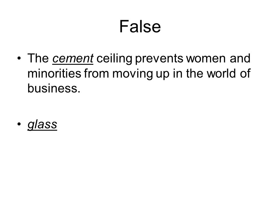 False The cement ceiling prevents women and minorities from moving up in the world of business.