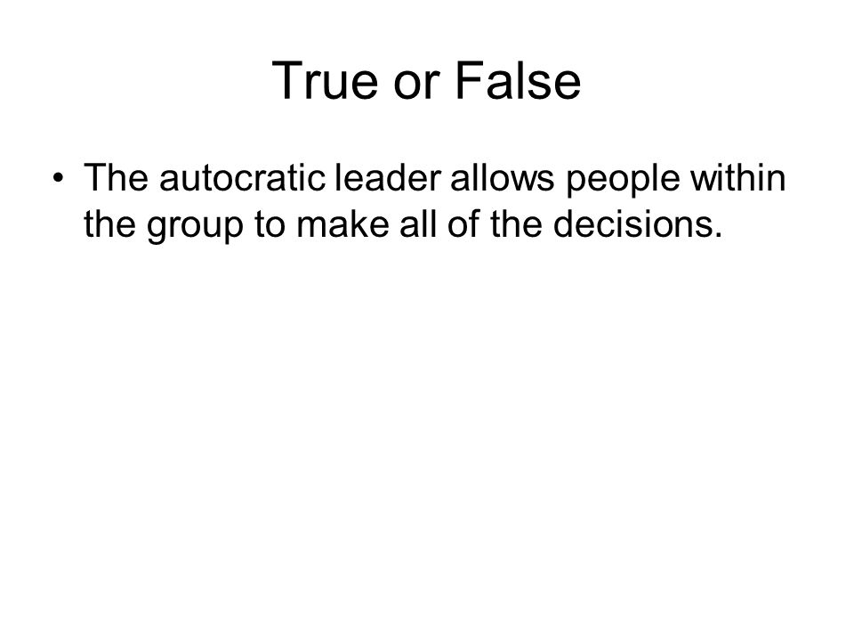 True or False The autocratic leader allows people within the group to make all of the decisions.