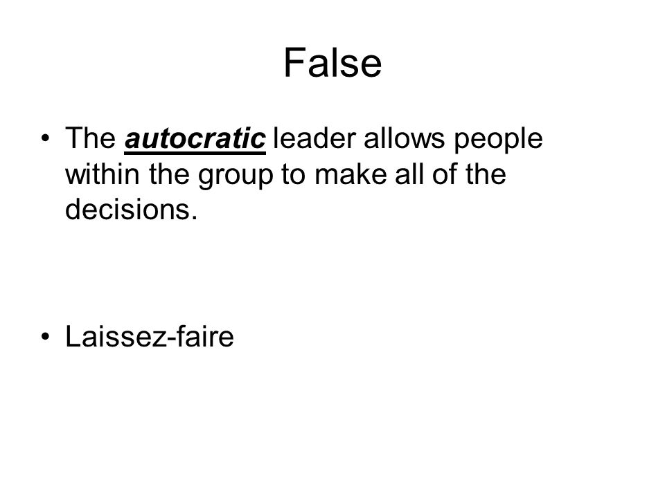 False The autocratic leader allows people within the group to make all of the decisions.