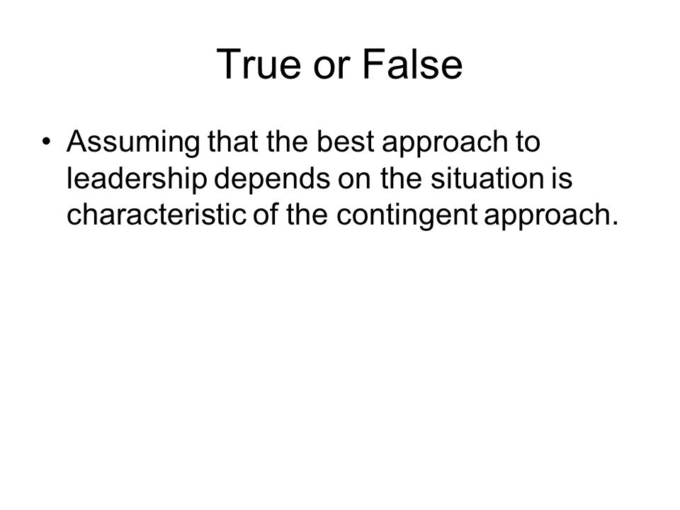 True or False Assuming that the best approach to leadership depends on the situation is characteristic of the contingent approach.