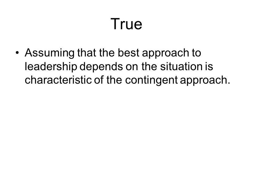 True Assuming that the best approach to leadership depends on the situation is characteristic of the contingent approach.