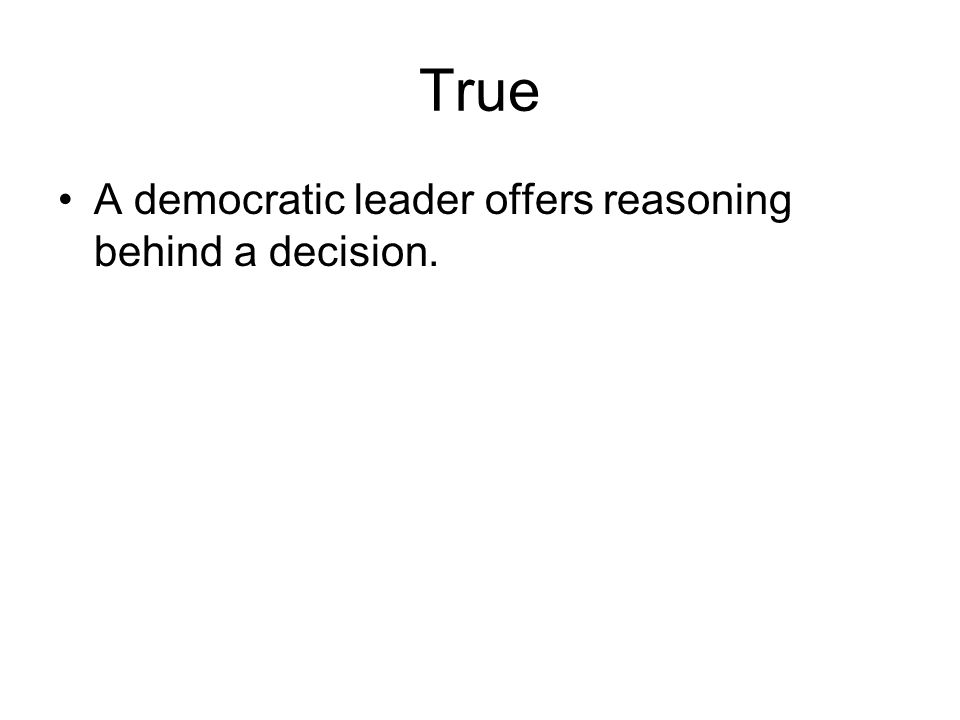 True A democratic leader offers reasoning behind a decision.