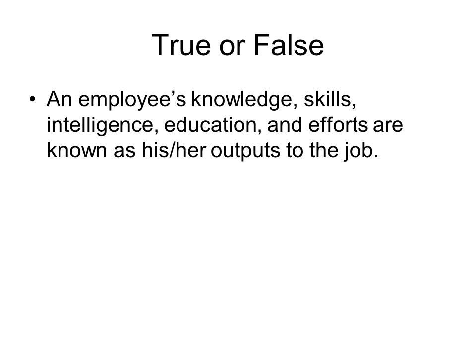 True or False An employee's knowledge, skills, intelligence, education, and efforts are known as his/her outputs to the job.