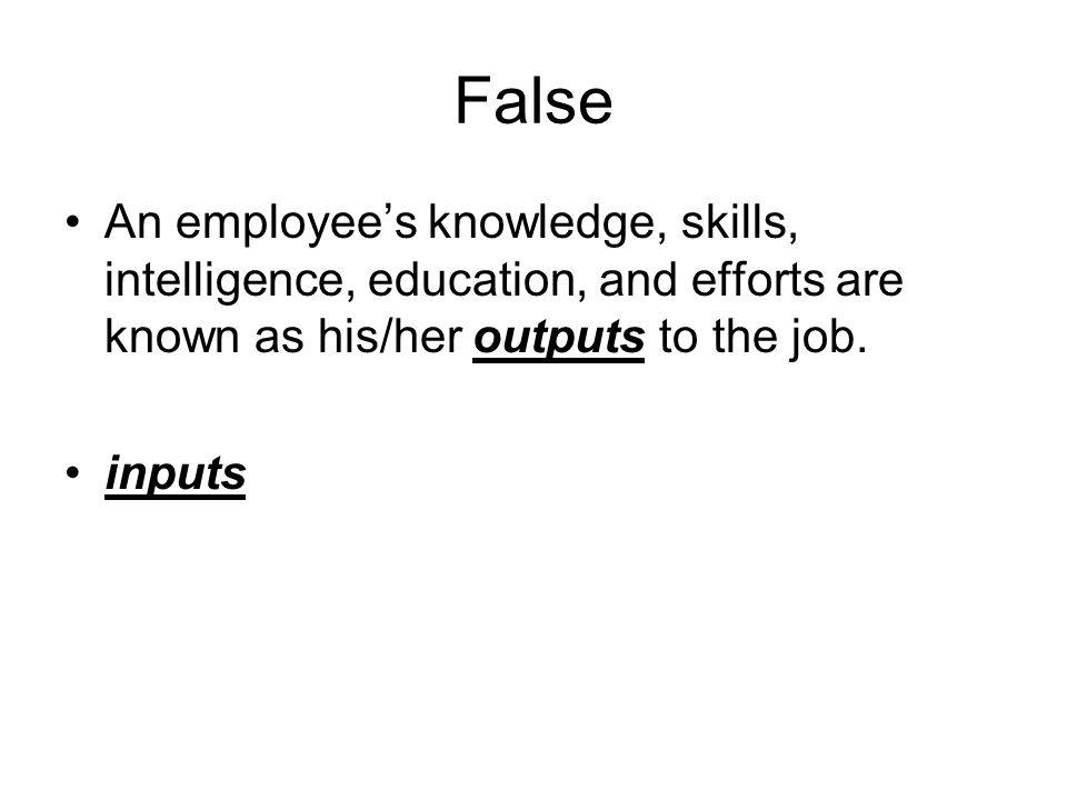 False An employee's knowledge, skills, intelligence, education, and efforts are known as his/her outputs to the job.