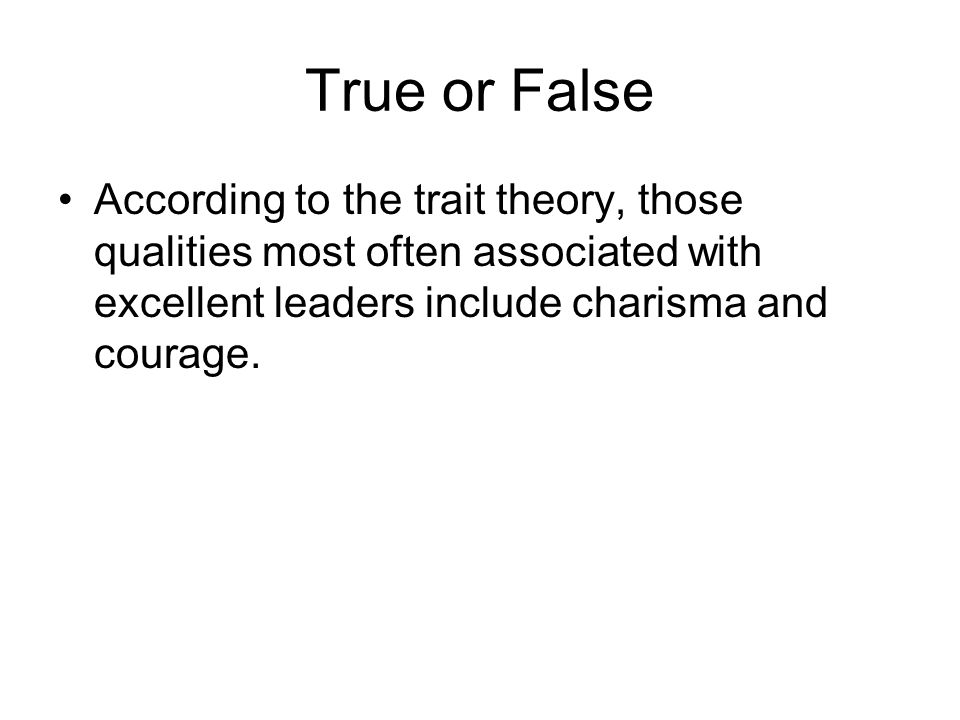 True or False According to the trait theory, those qualities most often associated with excellent leaders include charisma and courage.