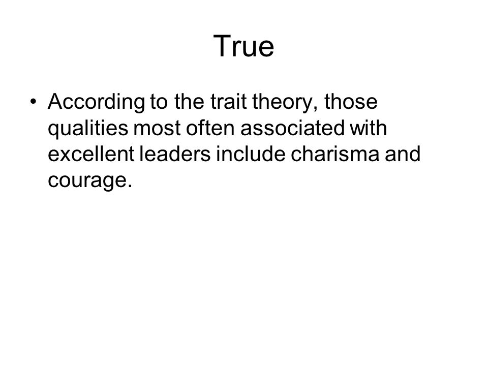 True According to the trait theory, those qualities most often associated with excellent leaders include charisma and courage.
