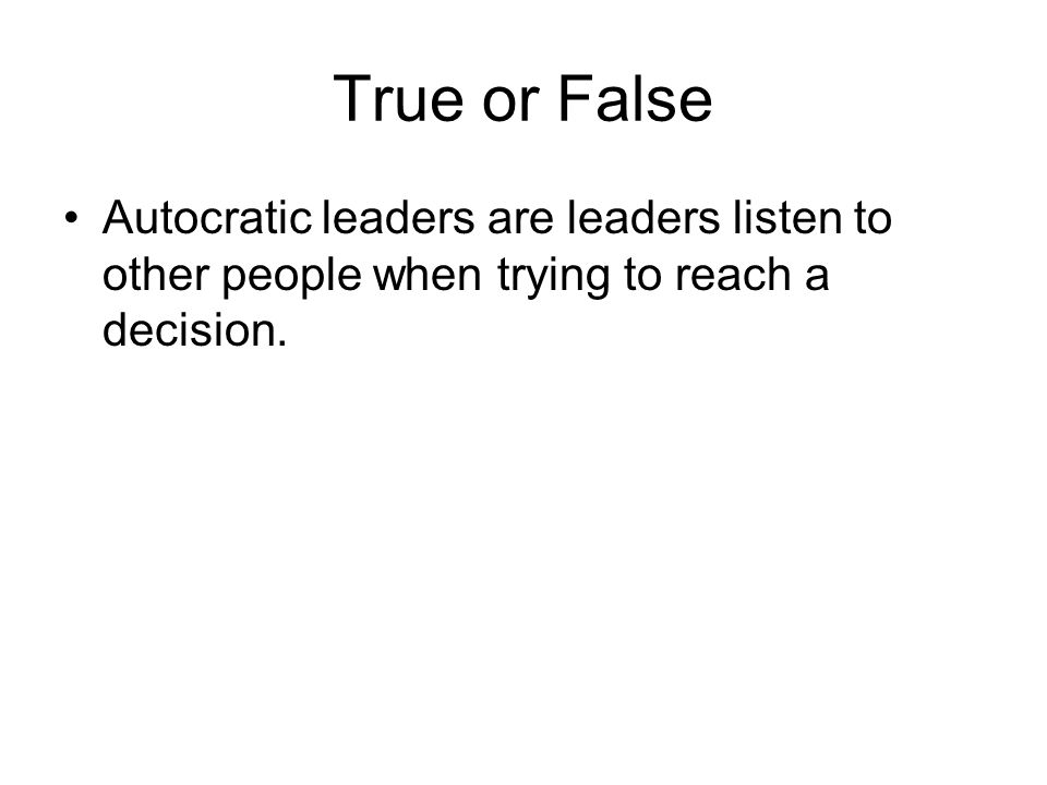 True or False Autocratic leaders are leaders listen to other people when trying to reach a decision.