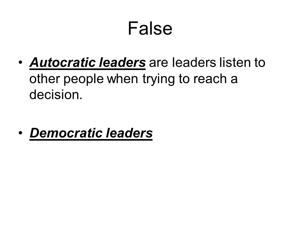 False Autocratic leaders are leaders listen to other people when trying to reach a decision.