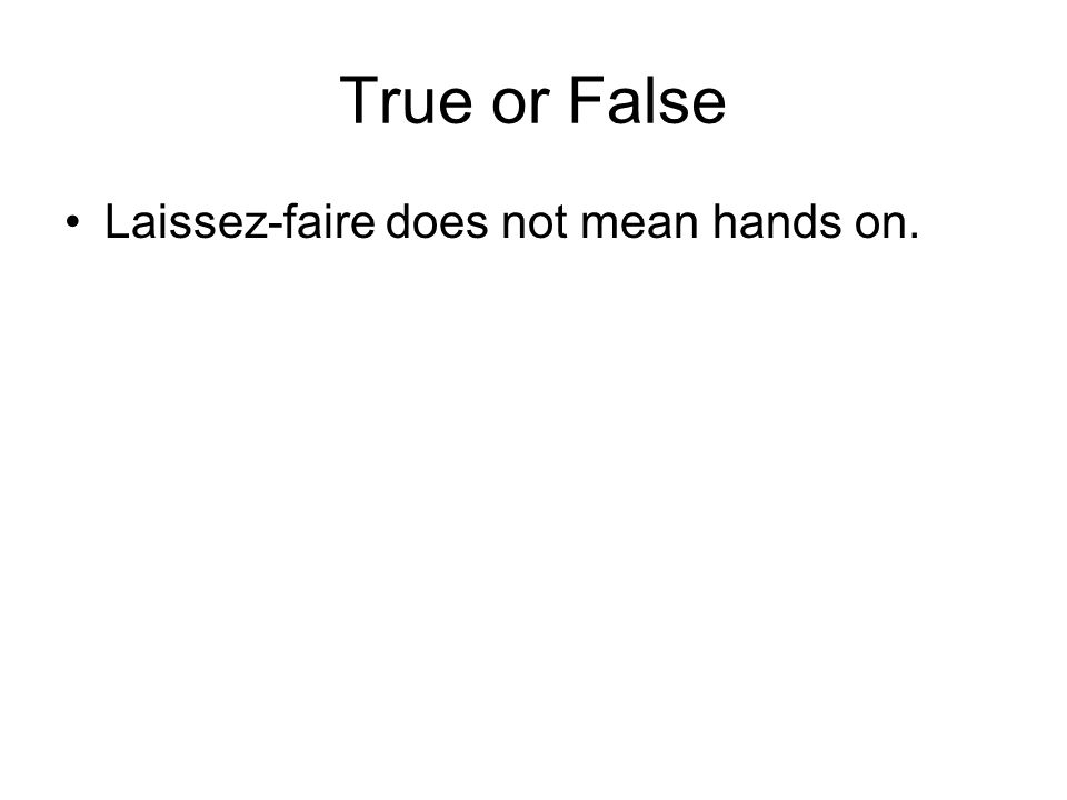 True or False Laissez-faire does not mean hands on.