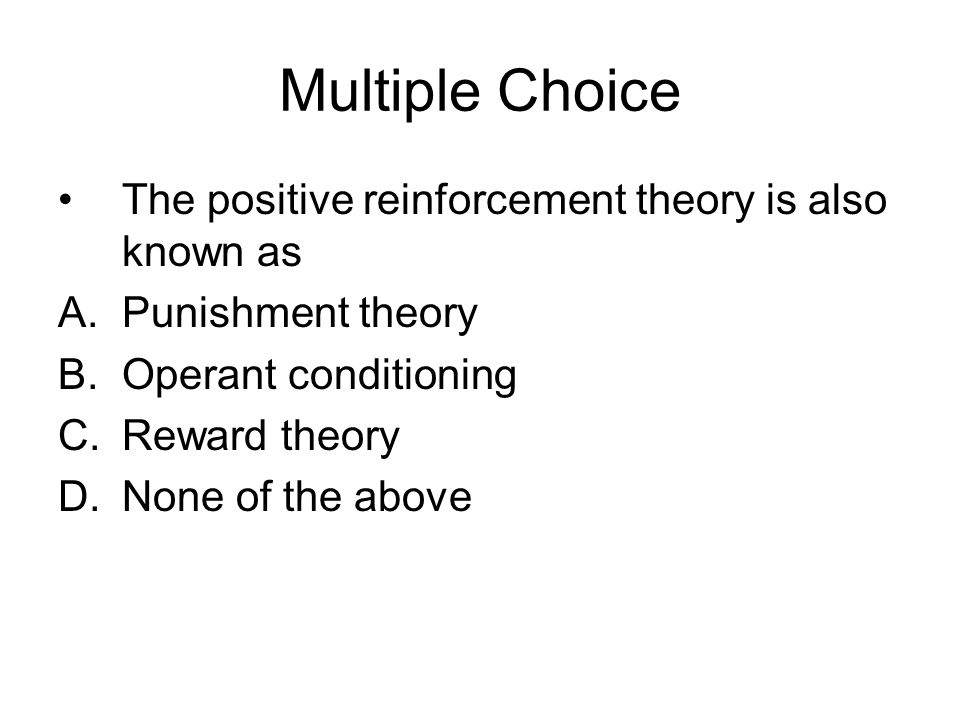 Multiple Choice The positive reinforcement theory is also known as