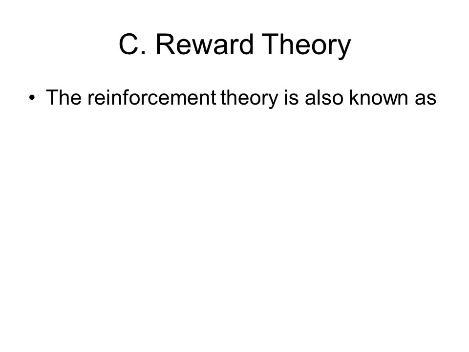C. Reward Theory The reinforcement theory is also known as
