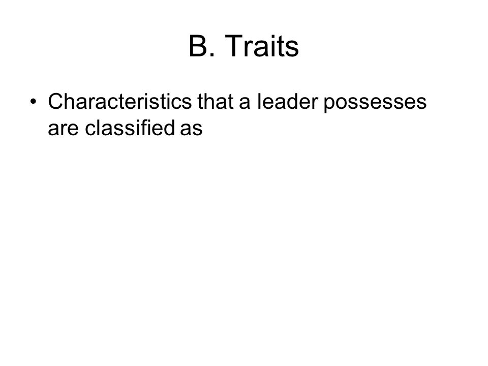 B. Traits Characteristics that a leader possesses are classified as