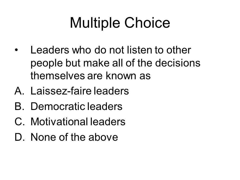 Multiple Choice Leaders who do not listen to other people but make all of the decisions themselves are known as.
