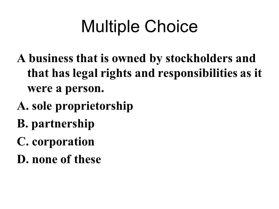Multiple Choice A business that is owned by stockholders and that has legal rights and responsibilities as it were a person.