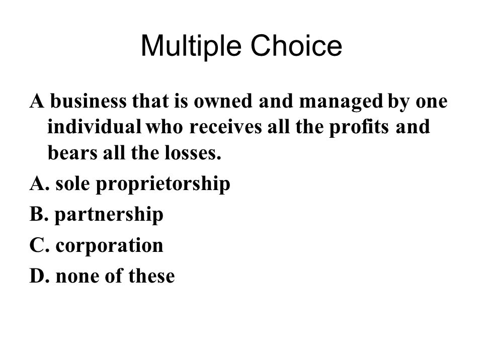 Multiple Choice A business that is owned and managed by one individual who receives all the profits and bears all the losses.