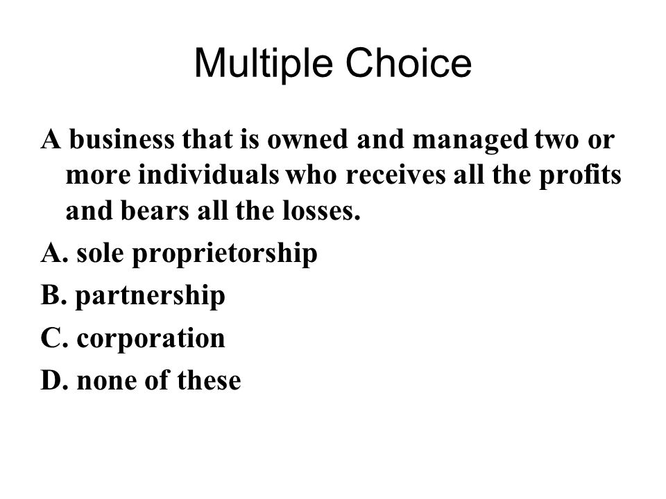 Multiple Choice A business that is owned and managed two or more individuals who receives all the profits and bears all the losses.